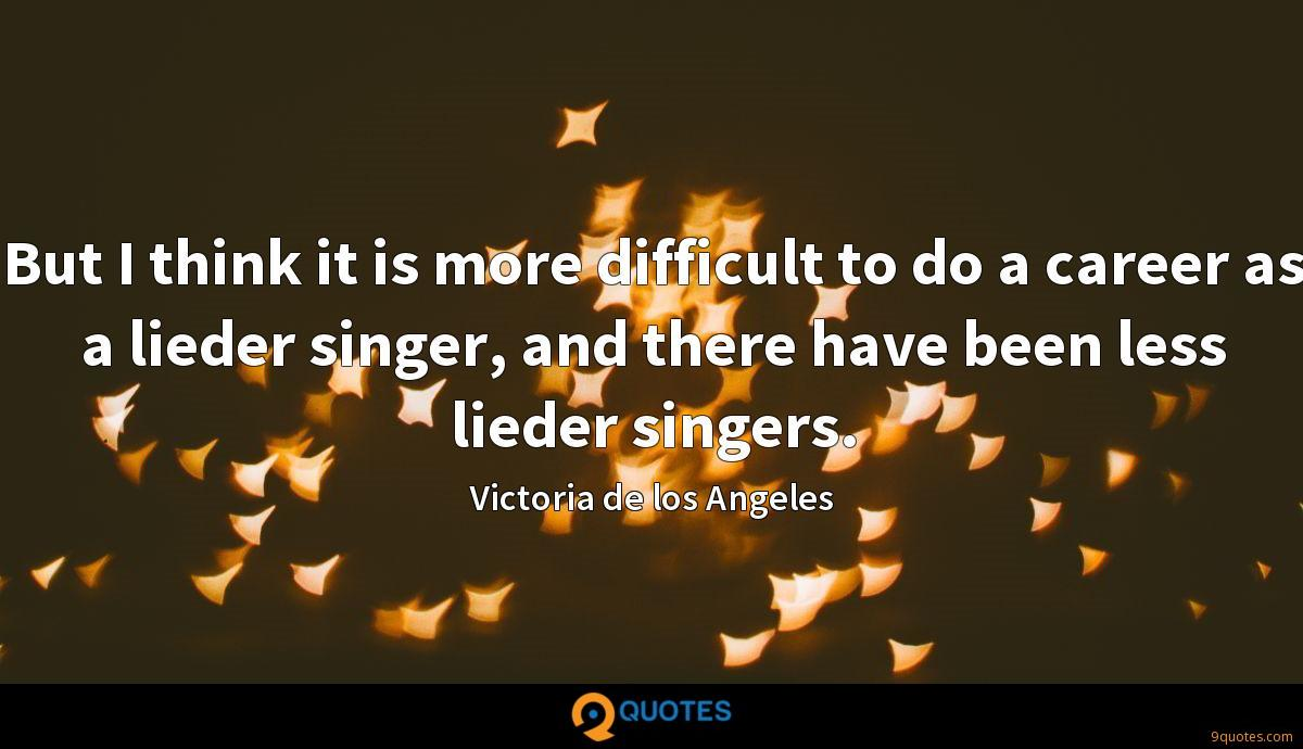 But I think it is more difficult to do a career as a lieder singer, and there have been less lieder singers.