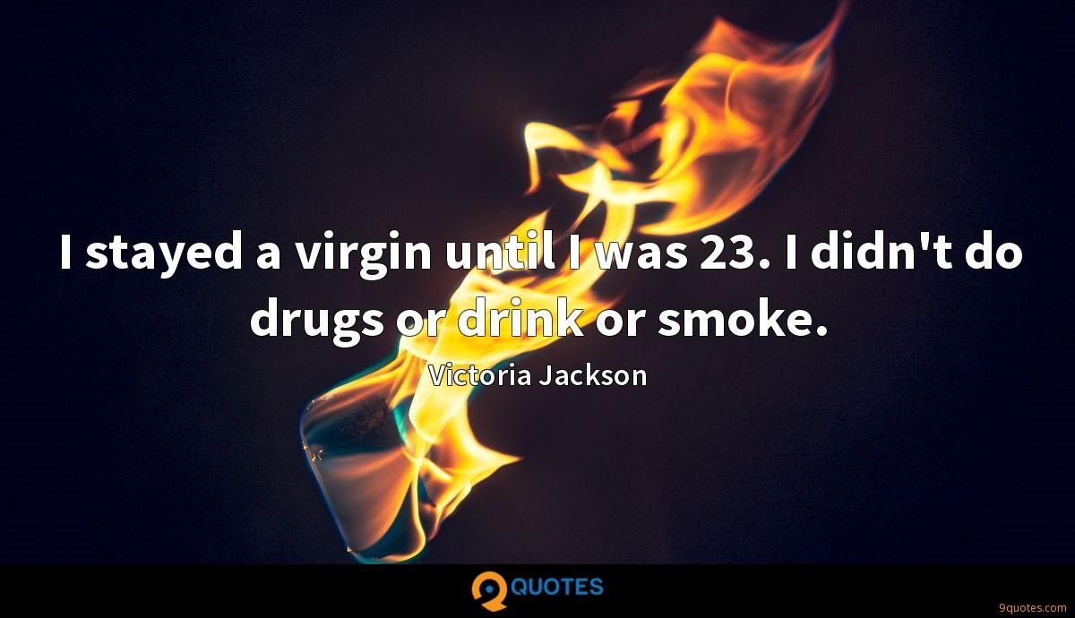 I stayed a virgin until I was 23. I didn't do drugs or drink or smoke.