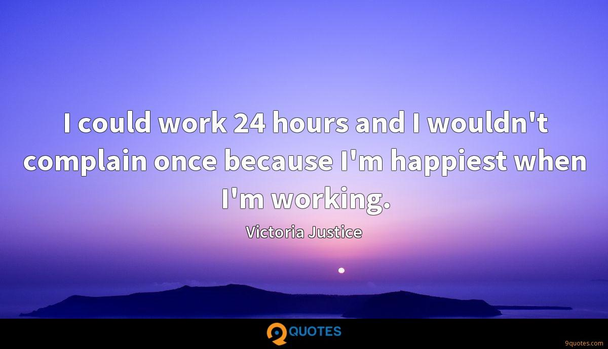I could work 24 hours and I wouldn't complain once because I'm happiest when I'm working.