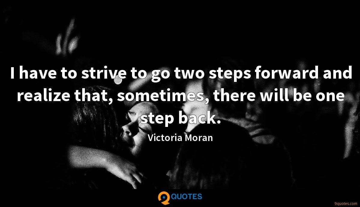 I have to strive to go two steps forward and realize that, sometimes, there will be one step back.