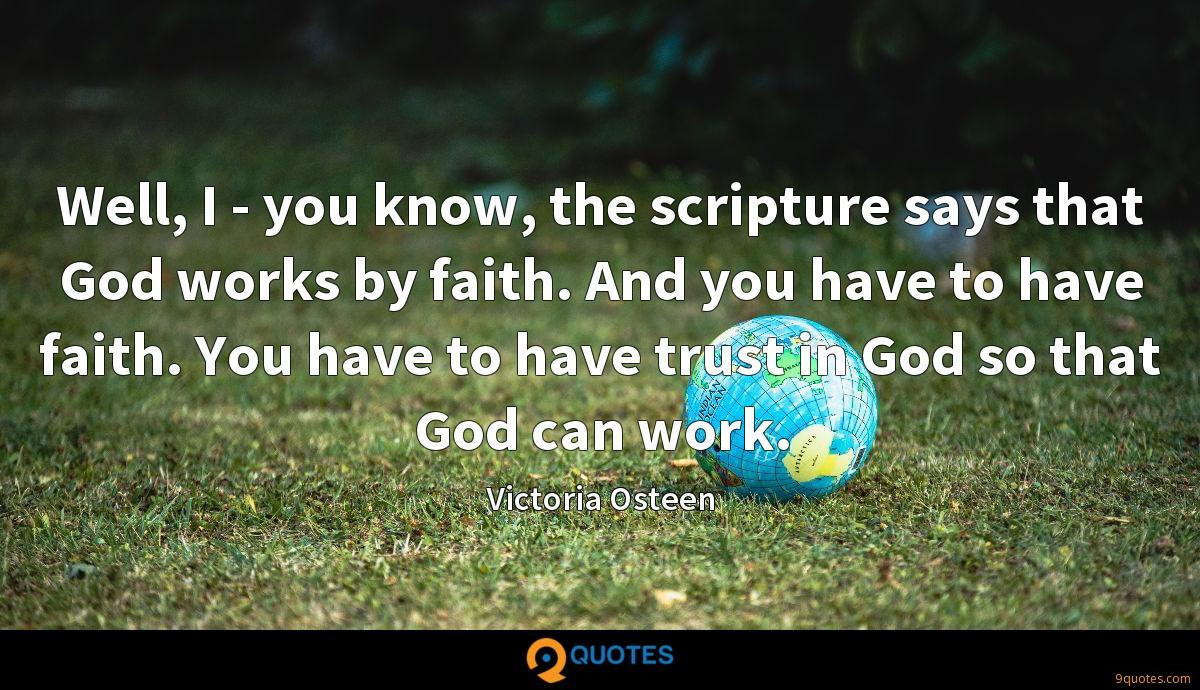 Well, I - you know, the scripture says that God works by faith. And you have to have faith. You have to have trust in God so that God can work.