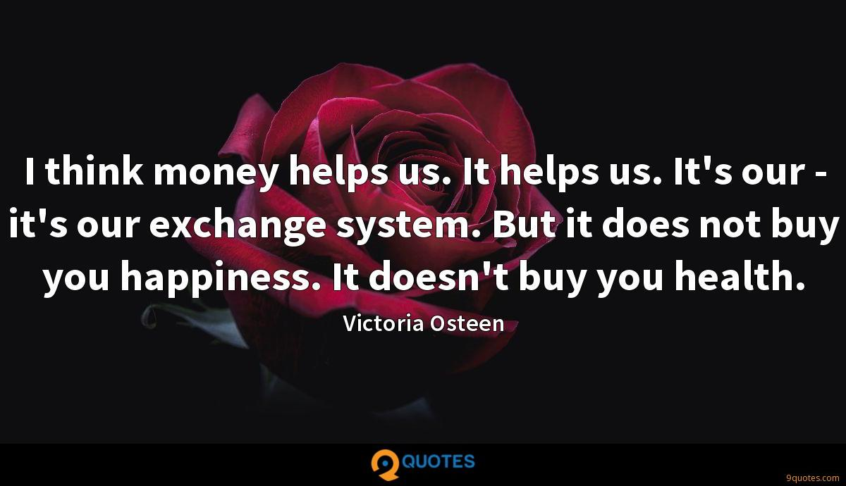 I think money helps us. It helps us. It's our - it's our exchange system. But it does not buy you happiness. It doesn't buy you health.