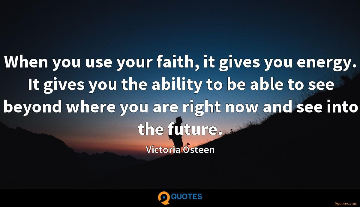 When you use your faith, it gives you energy. It gives you the ability to be able to see beyond where you are right now and see into the future.