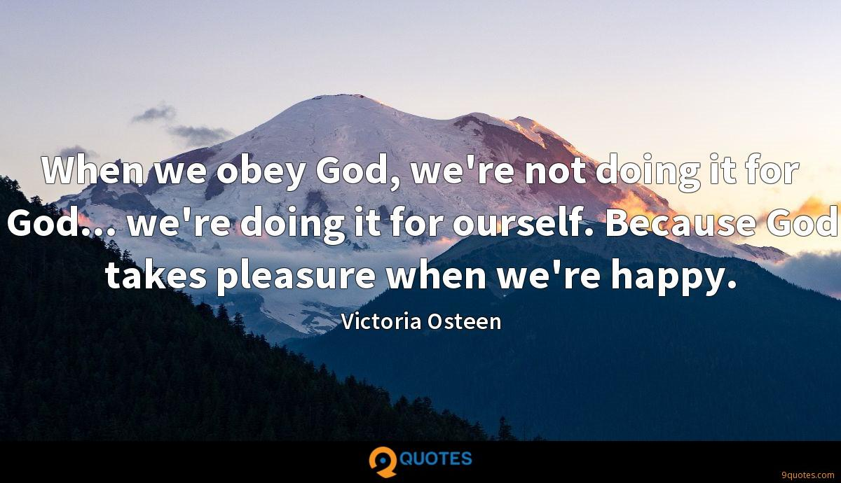 When we obey God, we're not doing it for God... we're doing it for ourself. Because God takes pleasure when we're happy.