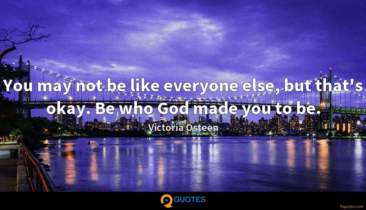 You may not be like everyone else, but that's okay. Be who God made you to be.