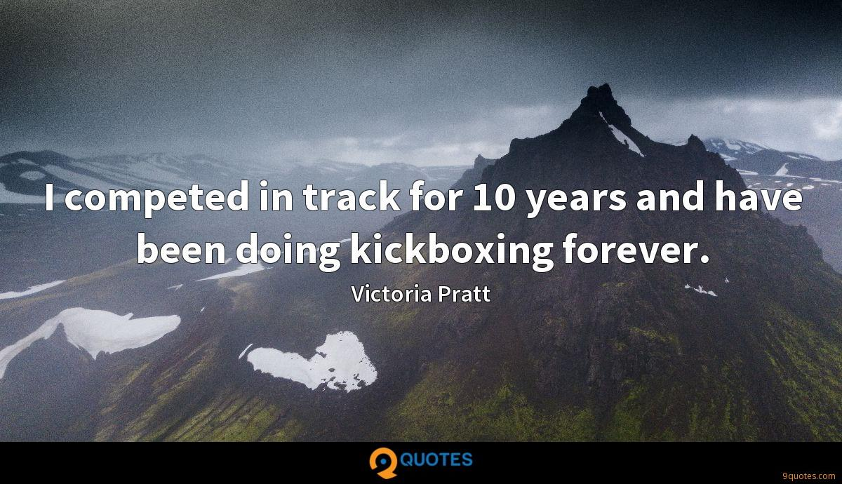 I competed in track for 10 years and have been doing kickboxing forever.