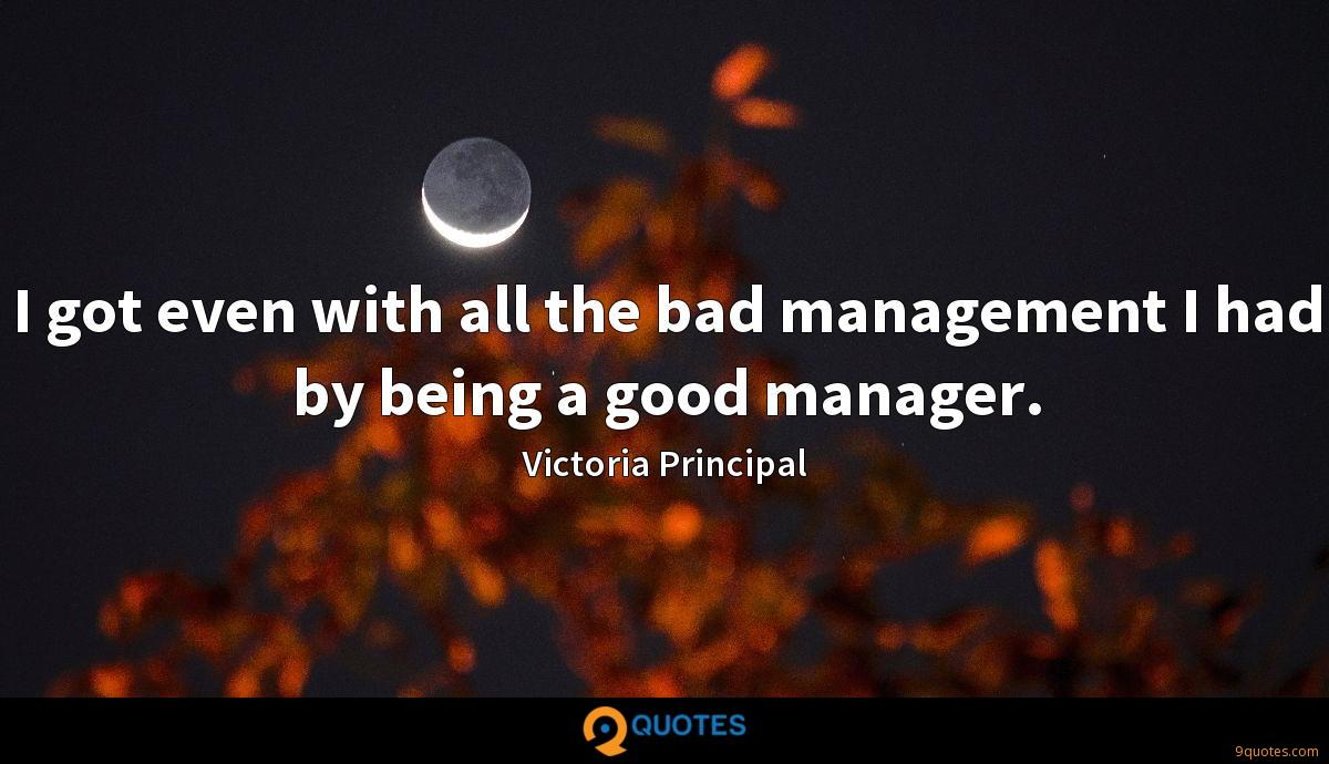I got even with all the bad management I had by being a good manager.