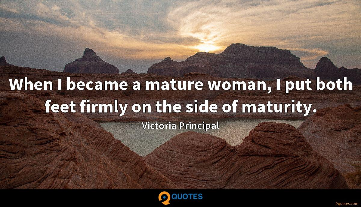 When I became a mature woman, I put both feet firmly on the side of maturity.