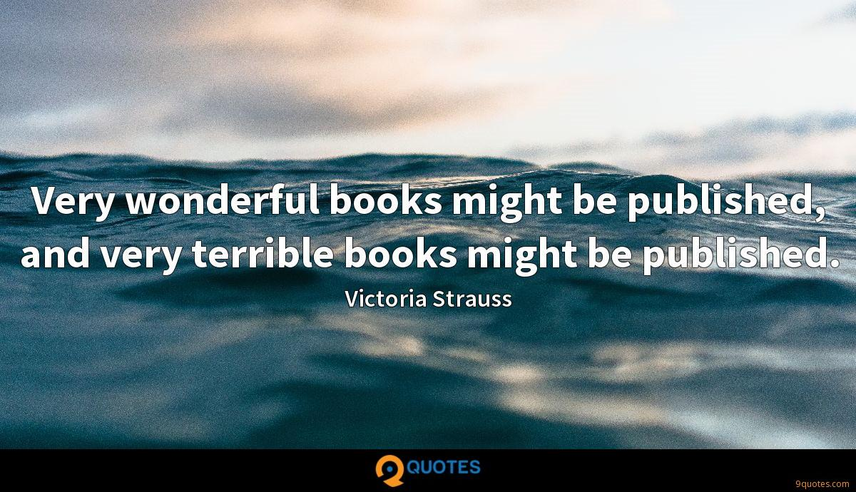 Very wonderful books might be published, and very terrible books might be published.