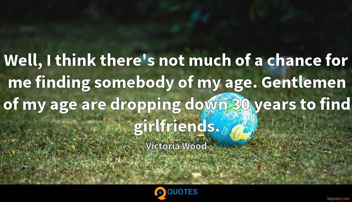 Well, I think there's not much of a chance for me finding somebody of my age. Gentlemen of my age are dropping down 30 years to find girlfriends.