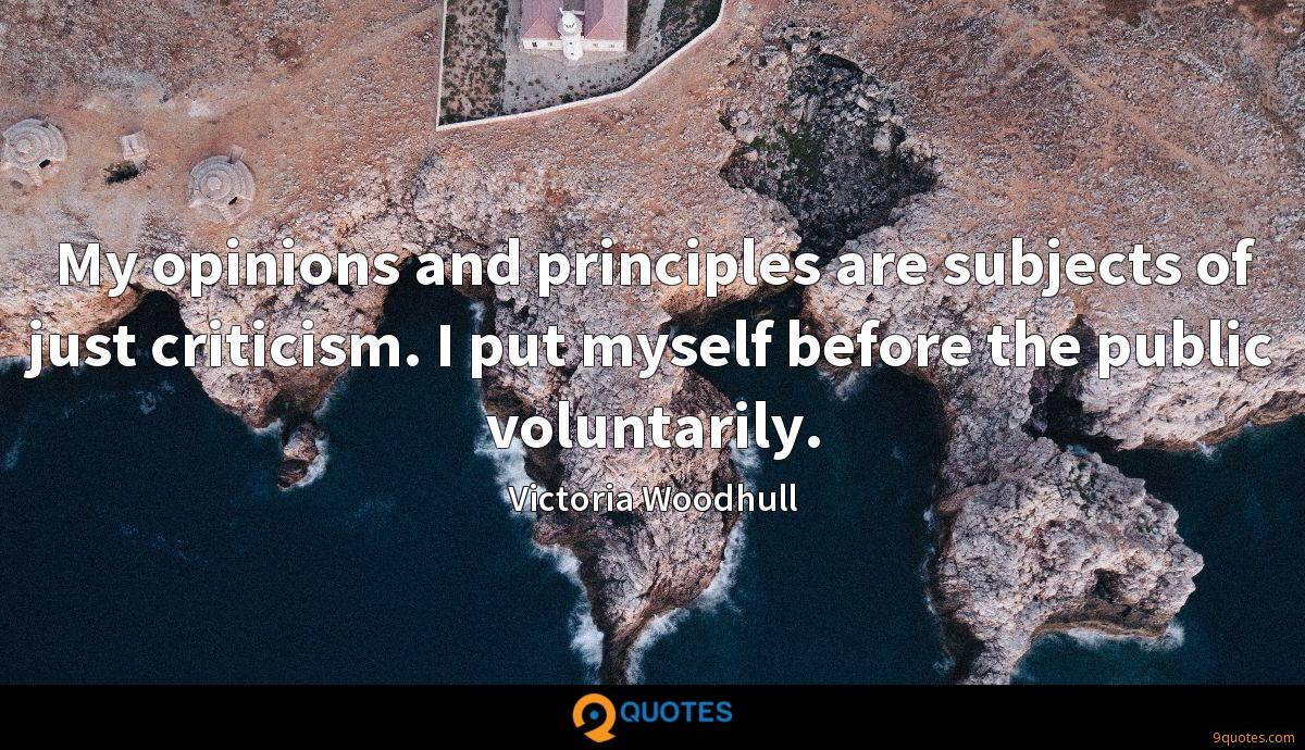 My opinions and principles are subjects of just criticism. I put myself before the public voluntarily.