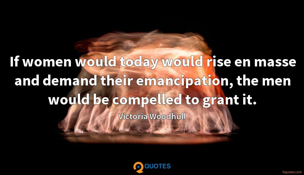 If women would today would rise en masse and demand their emancipation, the men would be compelled to grant it.