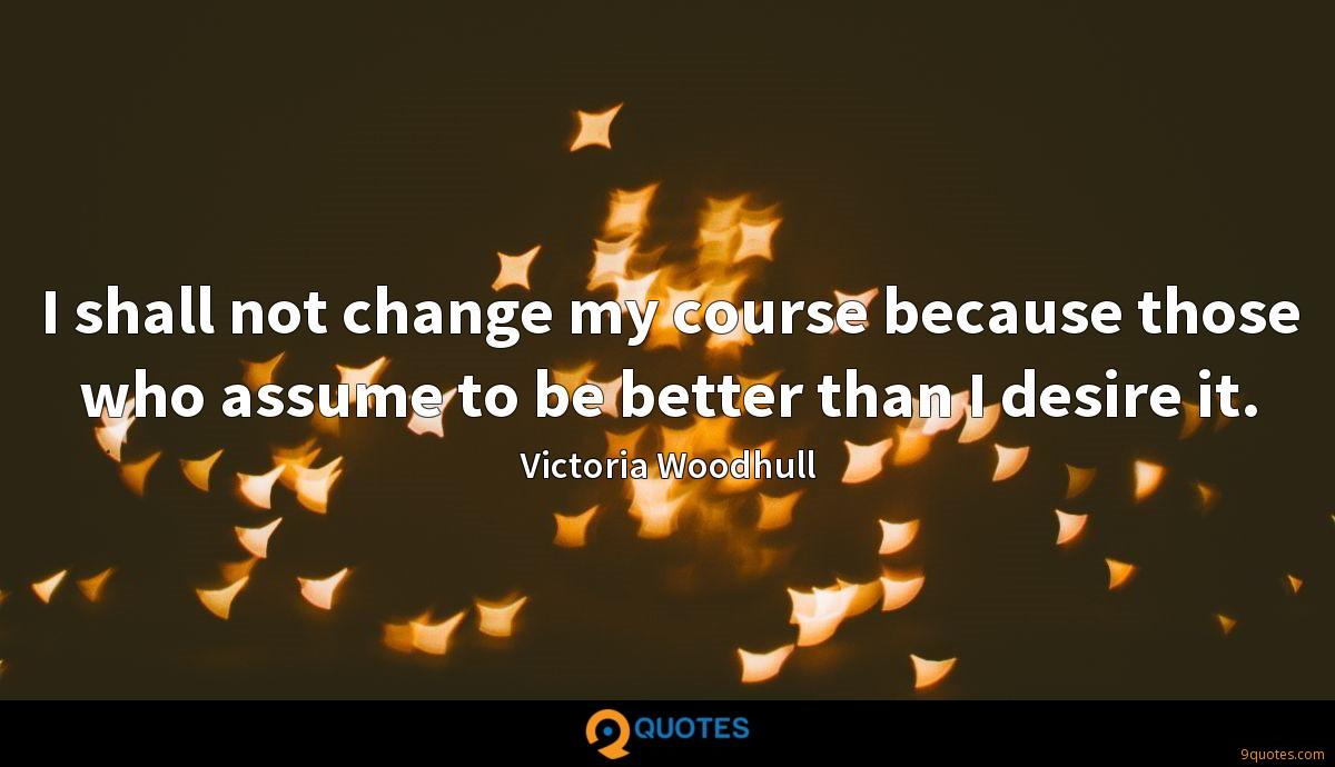 I shall not change my course because those who assume to be better than I desire it.