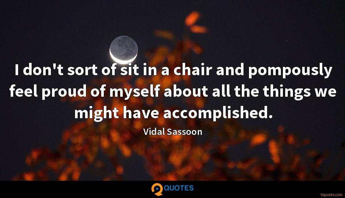 I don't sort of sit in a chair and pompously feel proud of myself about all the things we might have accomplished.