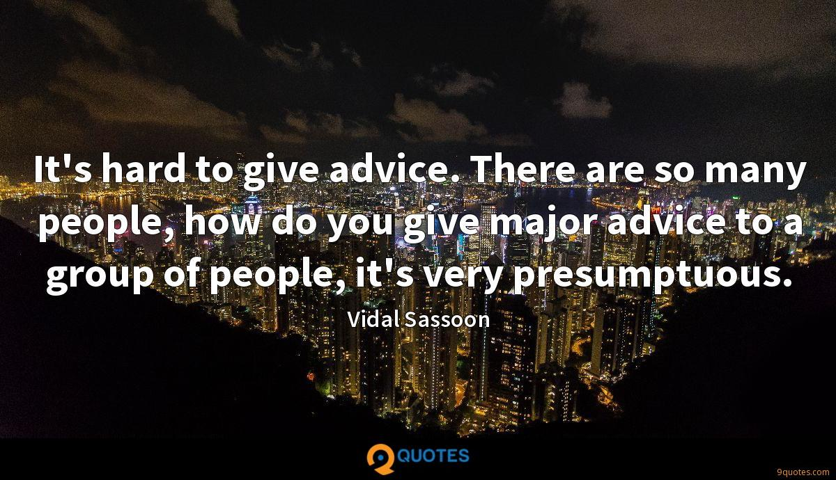 It's hard to give advice. There are so many people, how do you give major advice to a group of people, it's very presumptuous.