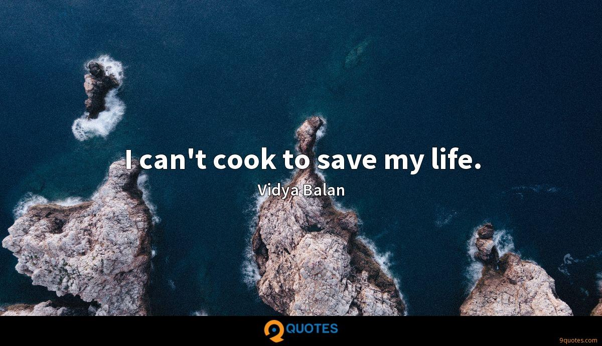 I can't cook to save my life.