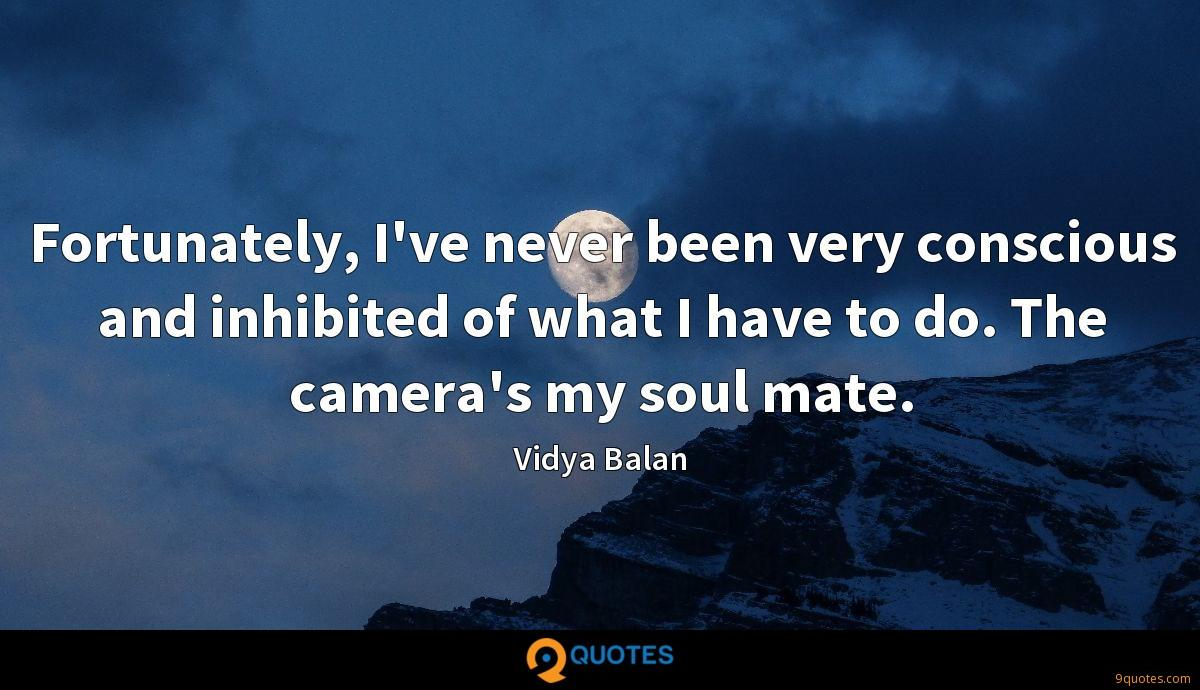 Fortunately, I've never been very conscious and inhibited of what I have to do. The camera's my soul mate.