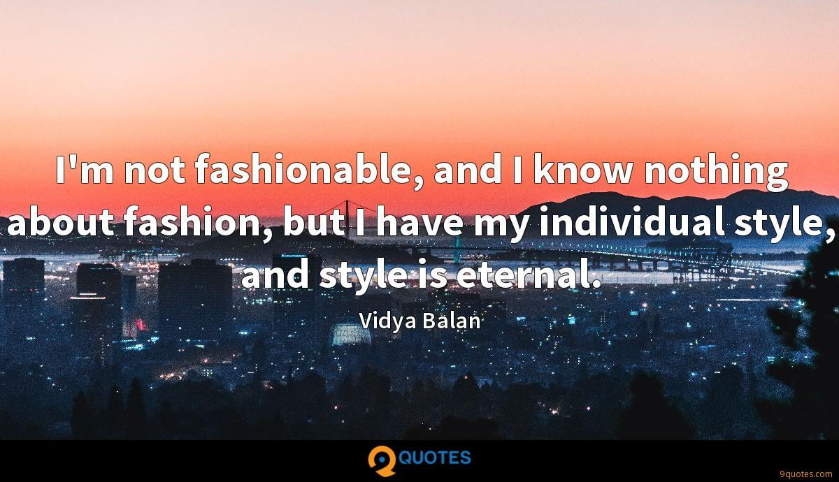 I'm not fashionable, and I know nothing about fashion, but I have my individual style, and style is eternal.