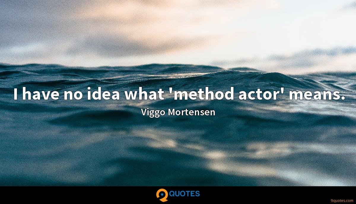 I have no idea what 'method actor' means.