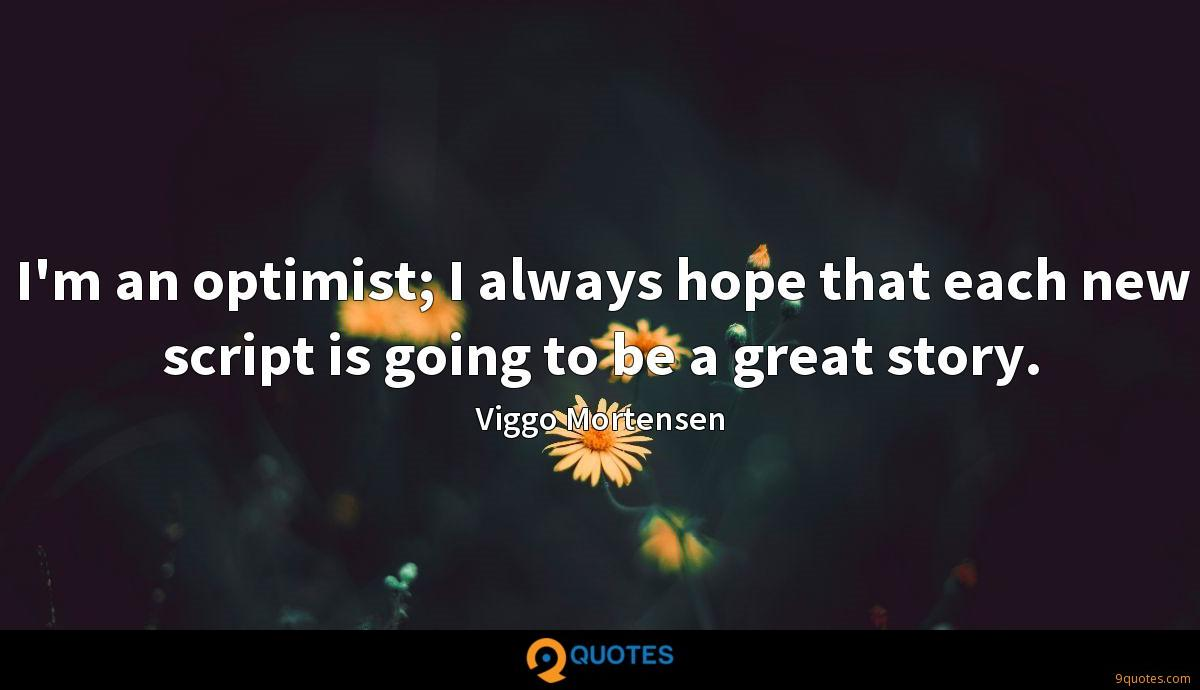 I'm an optimist; I always hope that each new script is going to be a great story.