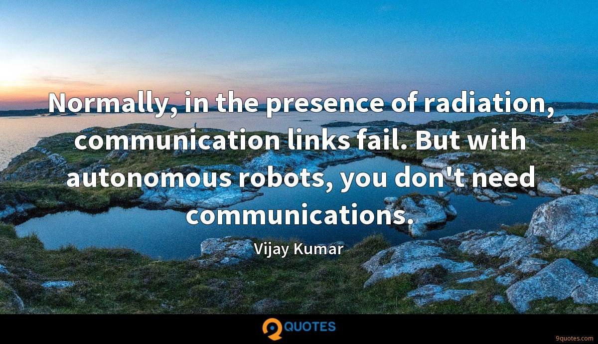 Normally, in the presence of radiation, communication links fail. But with autonomous robots, you don't need communications.