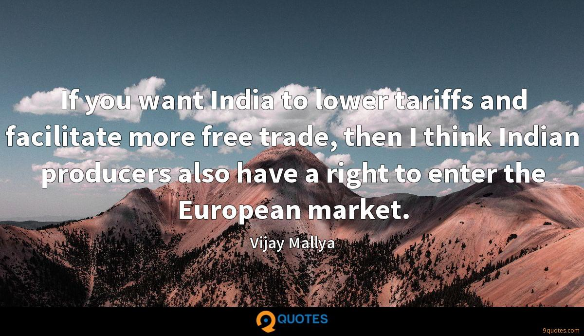 If you want India to lower tariffs and facilitate more free trade, then I think Indian producers also have a right to enter the European market.