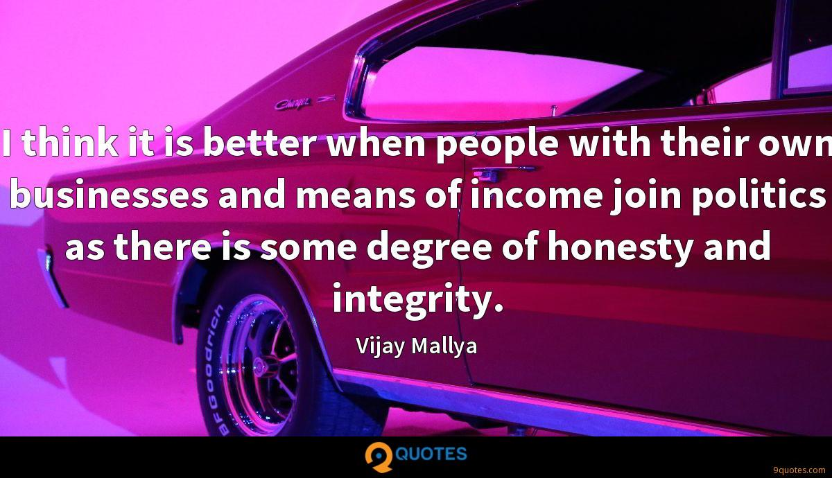 I think it is better when people with their own businesses and means of income join politics as there is some degree of honesty and integrity.
