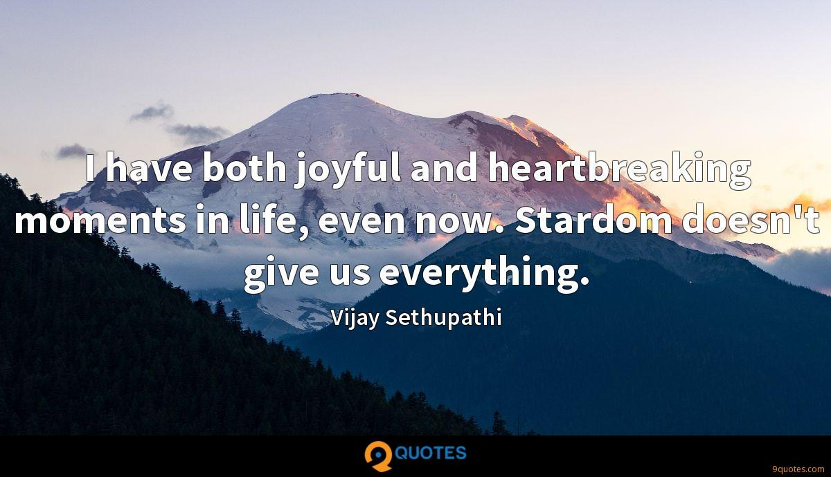 I have both joyful and heartbreaking moments in life, even now. Stardom doesn't give us everything.