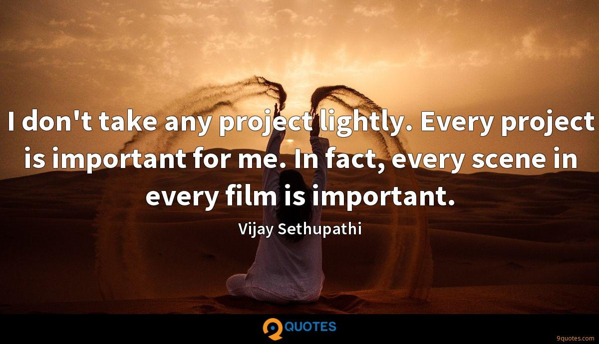 I don't take any project lightly. Every project is important for me. In fact, every scene in every film is important.