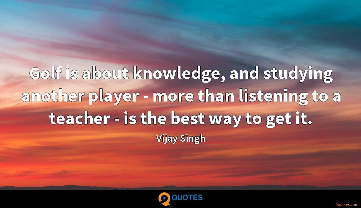 Golf is about knowledge, and studying another player - more than listening to a teacher - is the best way to get it.