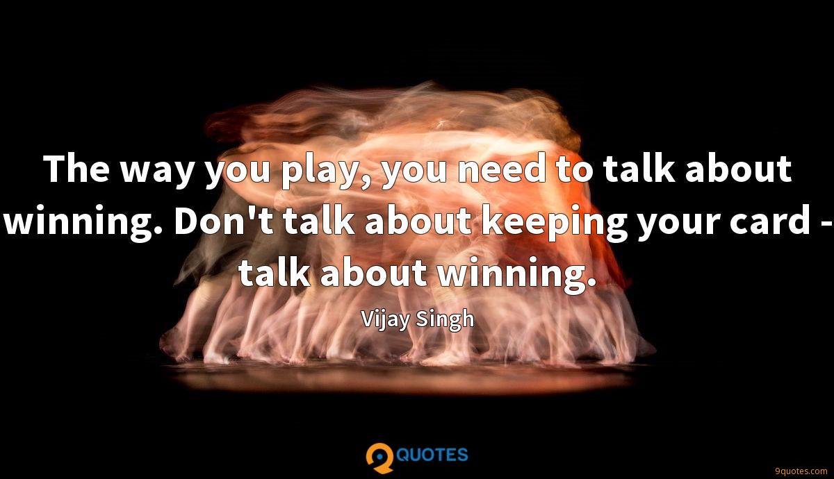 The way you play, you need to talk about winning. Don't talk about keeping your card - talk about winning.