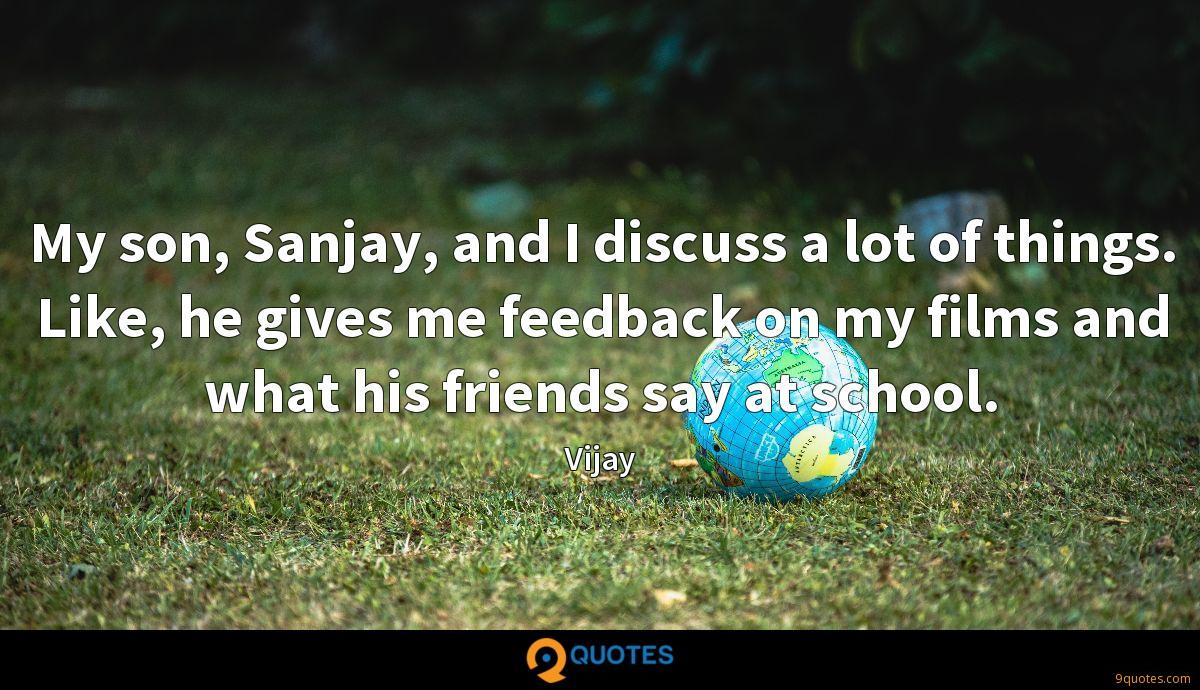 My son, Sanjay, and I discuss a lot of things. Like, he gives me feedback on my films and what his friends say at school.