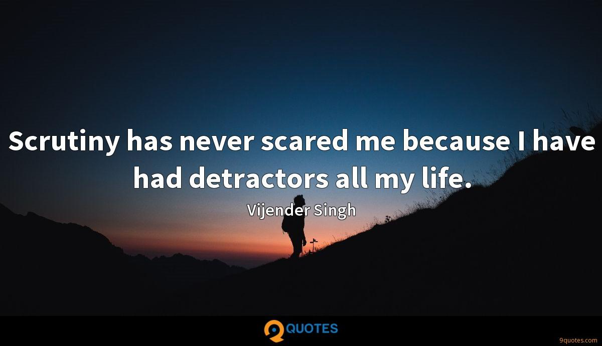 Scrutiny has never scared me because I have had detractors all my life.