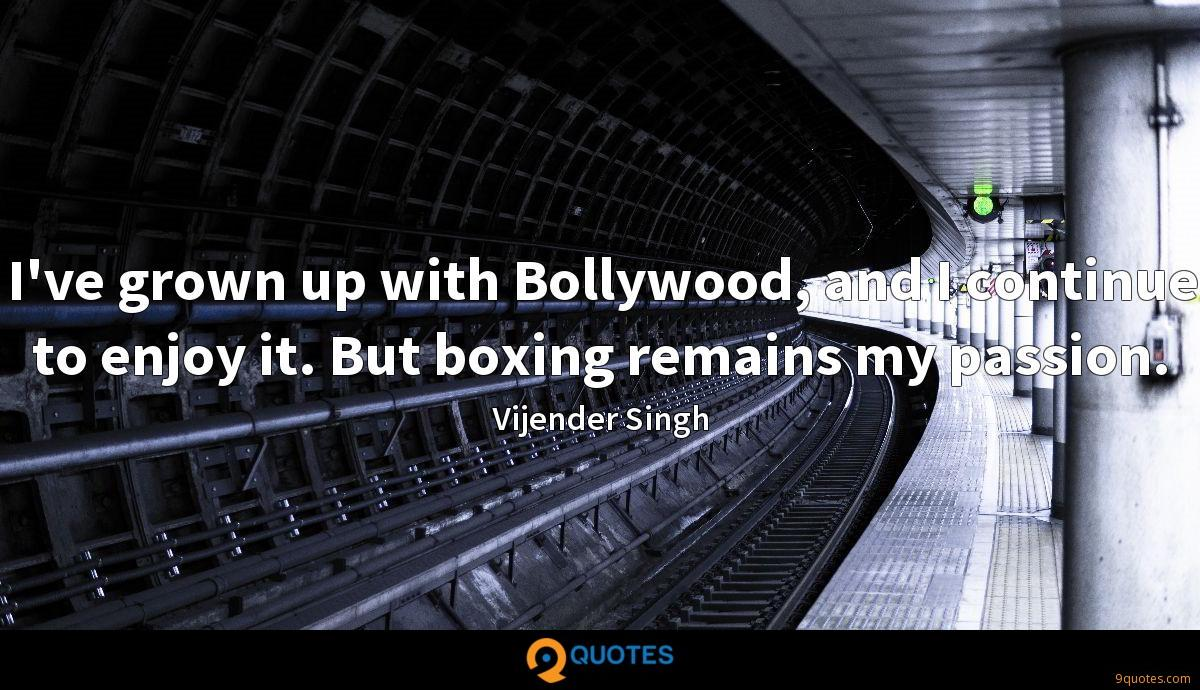 I've grown up with Bollywood, and I continue to enjoy it. But boxing remains my passion.