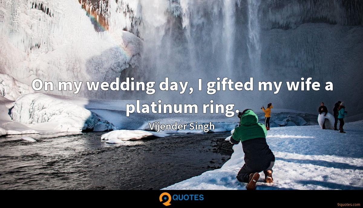 On my wedding day, I gifted my wife a platinum ring.