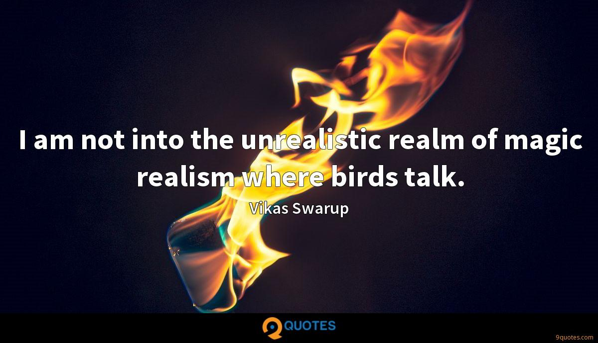 I am not into the unrealistic realm of magic realism where birds talk.
