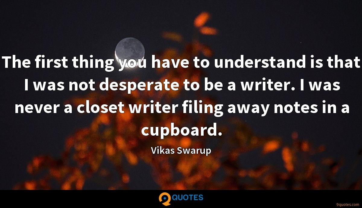 The first thing you have to understand is that I was not desperate to be a writer. I was never a closet writer filing away notes in a cupboard.