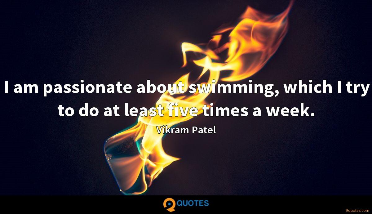 I am passionate about swimming, which I try to do at least five times a week.