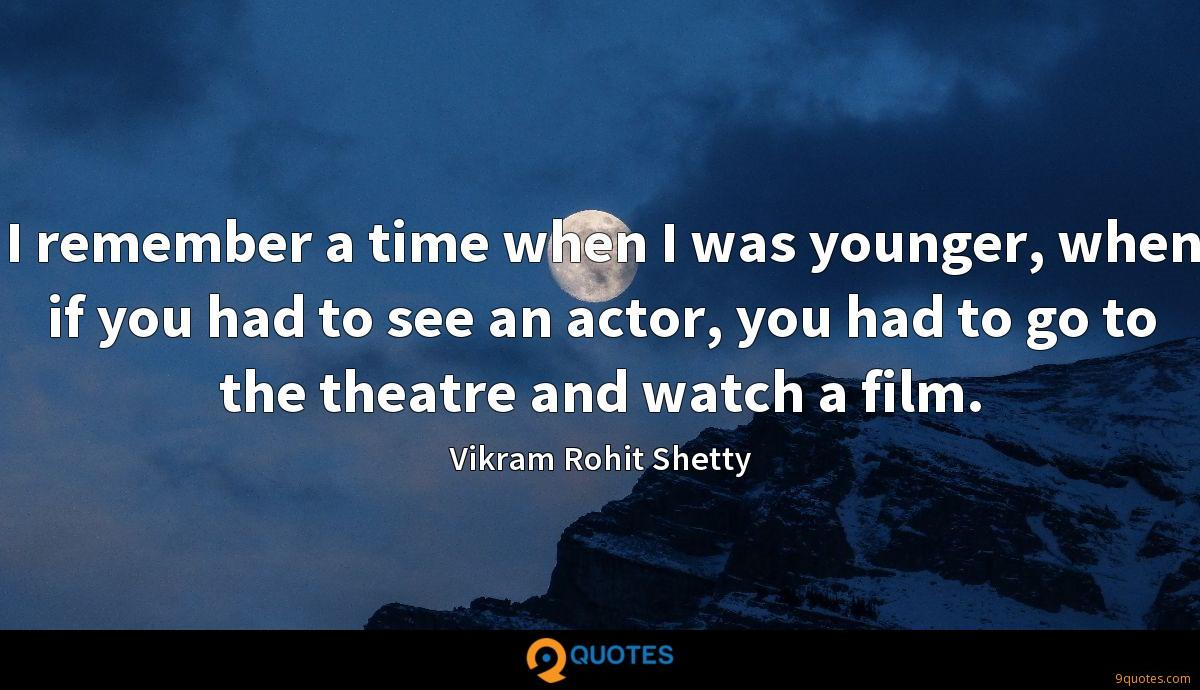 I remember a time when I was younger, when if you had to see an actor, you had to go to the theatre and watch a film.