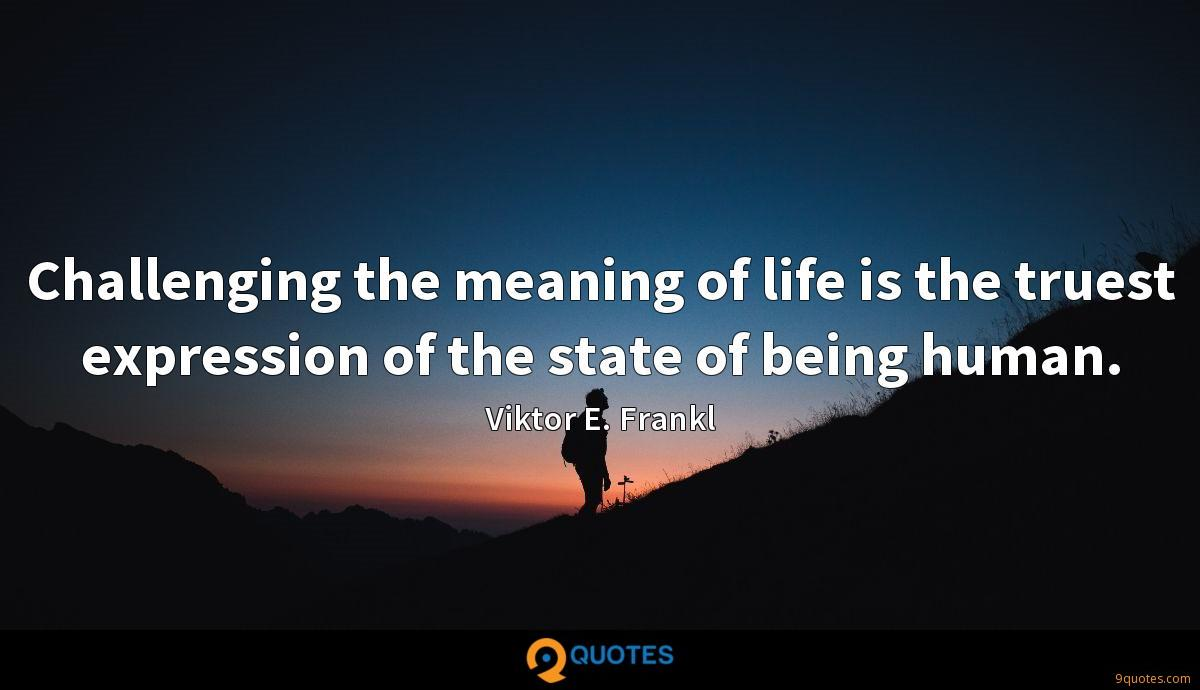 Challenging the meaning of life is the truest expression of the state of being human.