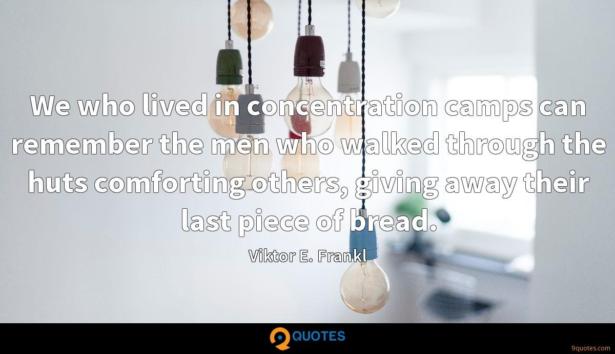 We who lived in concentration camps can remember the men who walked through the huts comforting others, giving away their last piece of bread.
