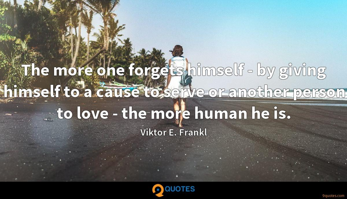 The more one forgets himself - by giving himself to a cause to serve or another person to love - the more human he is.