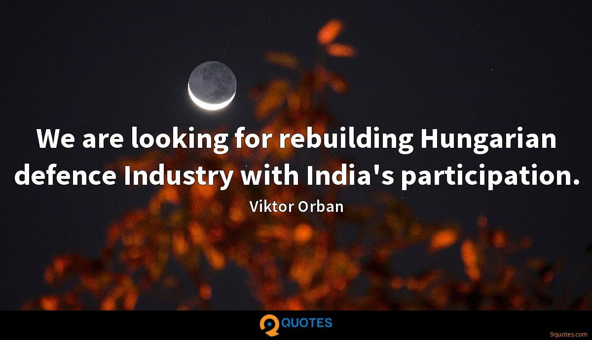 We are looking for rebuilding Hungarian defence Industry with India's participation.