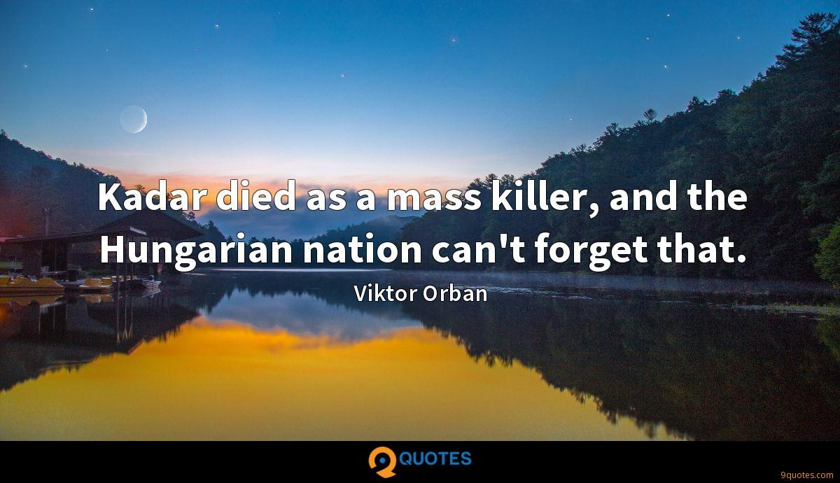Kadar died as a mass killer, and the Hungarian nation can't forget that.