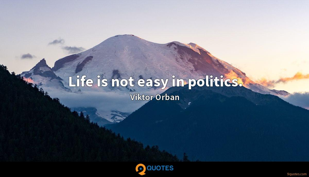 Life is not easy in politics.