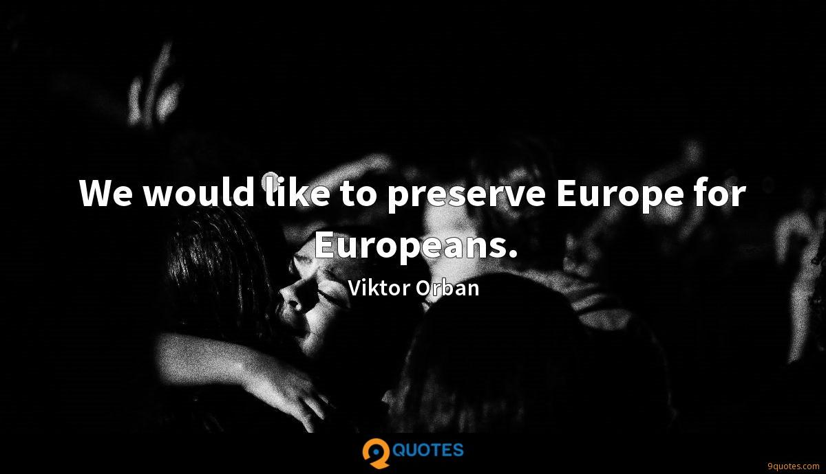We would like to preserve Europe for Europeans.