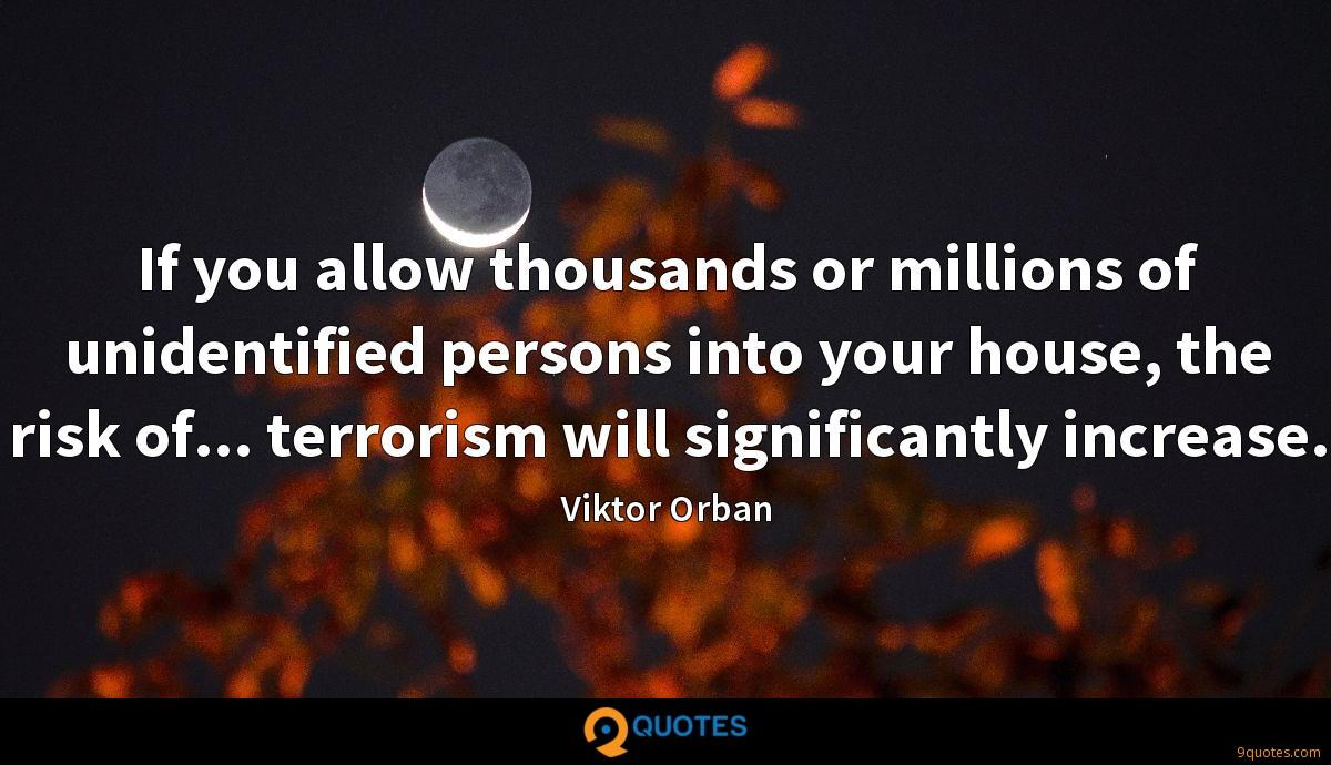 If you allow thousands or millions of unidentified persons into your house, the risk of... terrorism will significantly increase.
