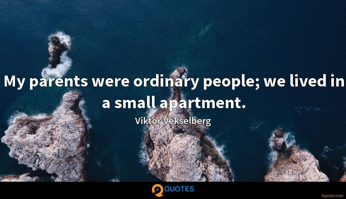 My parents were ordinary people; we lived in a small apartment.