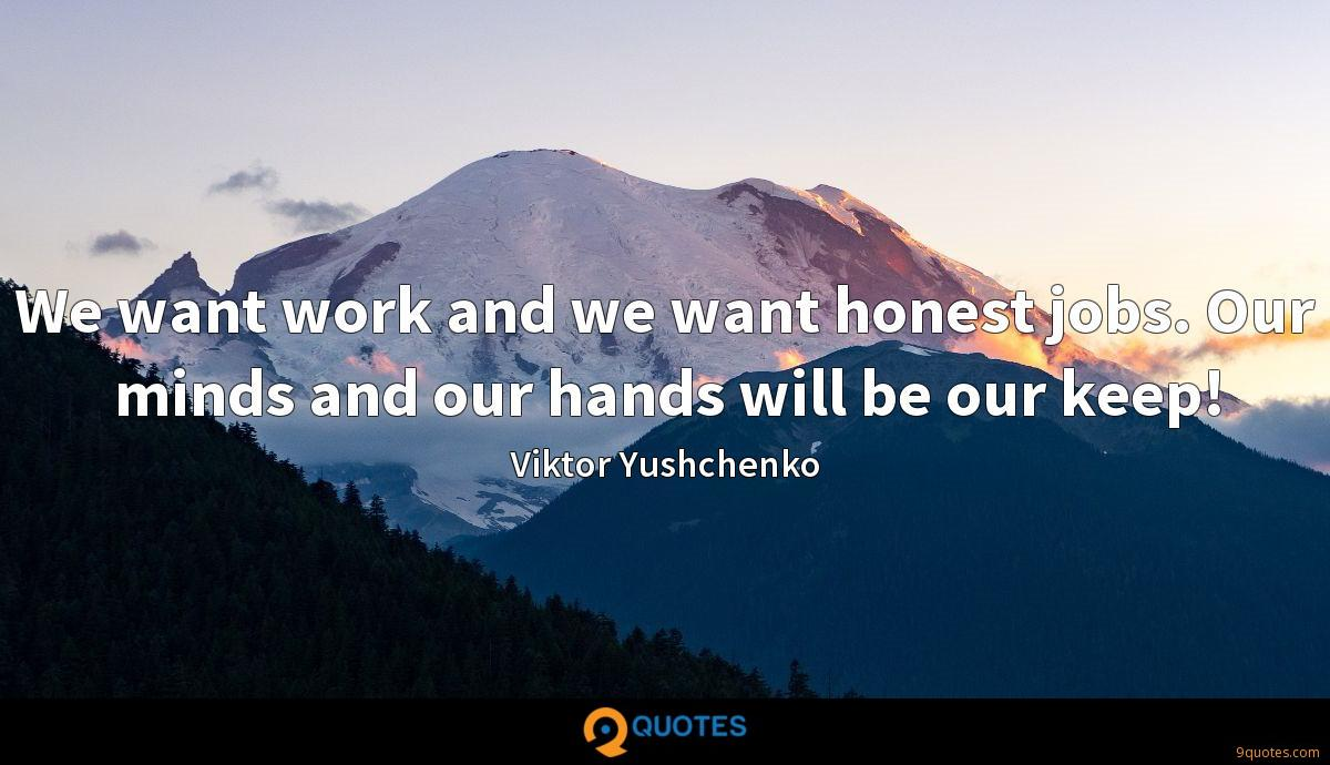 We want work and we want honest jobs. Our minds and our hands will be our keep!