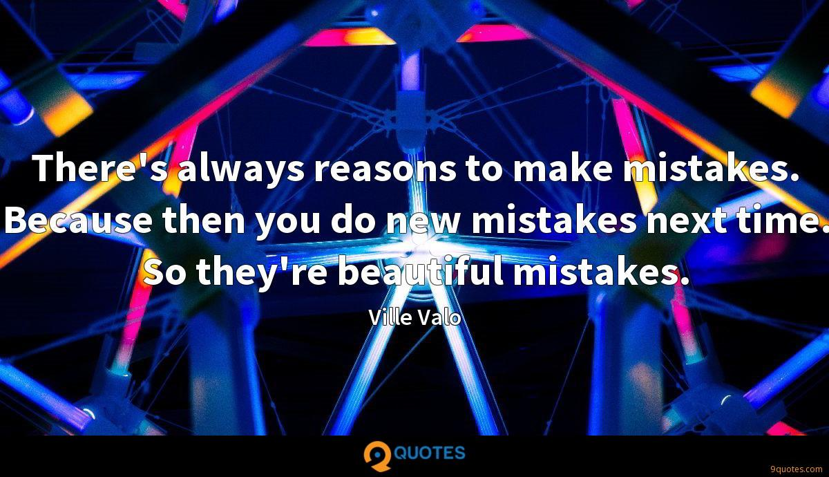 There's always reasons to make mistakes. Because then you do new mistakes next time. So they're beautiful mistakes.